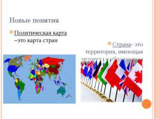 Новые понятия Политическая карта –это карта стран Страна- это территория, име