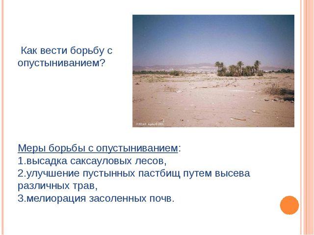 Как вести борьбу с опустыниванием? Меры борьбы с опустыниванием: 1.высадка с...