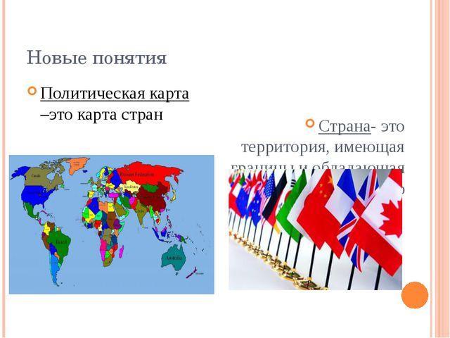 Новые понятия Политическая карта –это карта стран Страна- это территория, име...