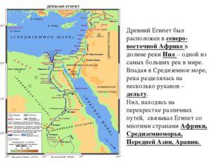 Древний Египет был расположен в северо-восточной Африке в долине реки Нил – о