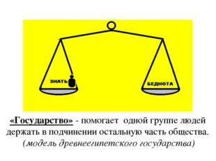 «Государство» - помогает одной группе людей держать в подчинении остальную ча