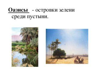 Оазисы - островки зелени среди пустыни.