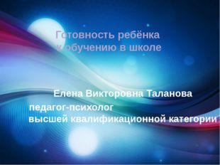 Готовность ребёнка к обучению в школе Елена Викторовна Таланова педагог-псих