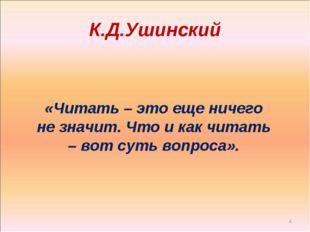 К.Д.Ушинский * «Читать – это еще ничего не значит. Что и как читать – вот сут
