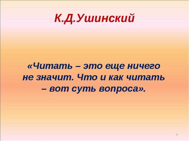К.Д.Ушинский * «Читать – это еще ничего не значит. Что и как читать – вот сут...