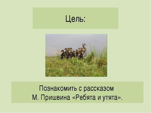 Цель: Познакомить с рассказом М. Пришвина «Ребята и утята».