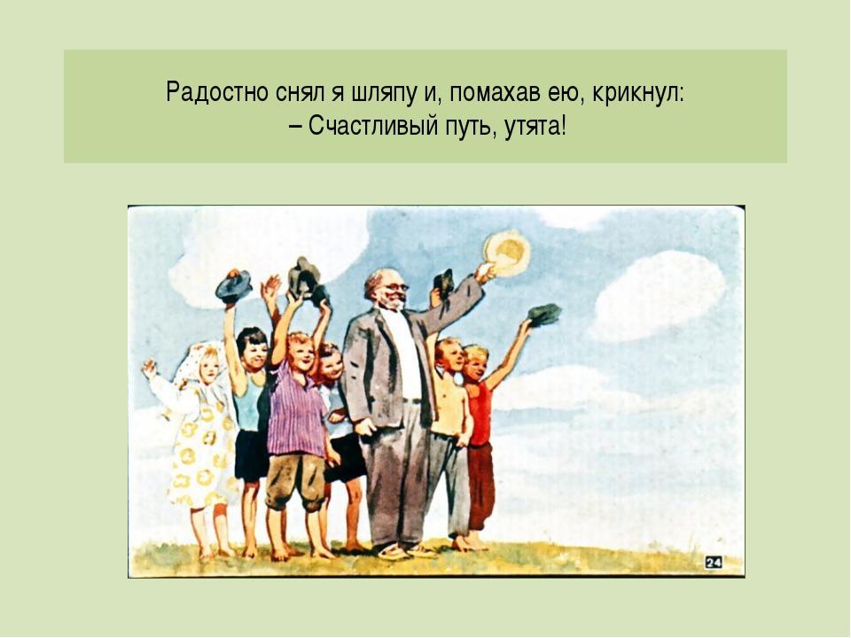 Радостно снял я шляпу и, помахав ею, крикнул: – Счастливый путь, утята!