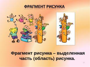 Фрагмент рисунка – выделенная часть (область) рисунка. *