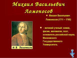 Михаил Васильевич Ломоносов Михаил Васильевич Ломоносов (1711 – 1765) - велик
