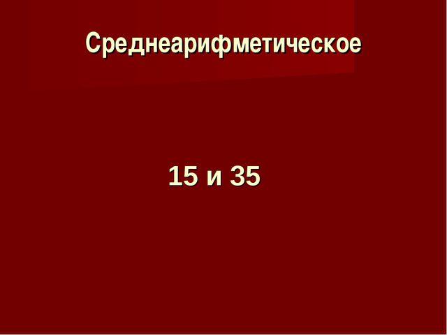 Среднеарифметическое 15 и 35