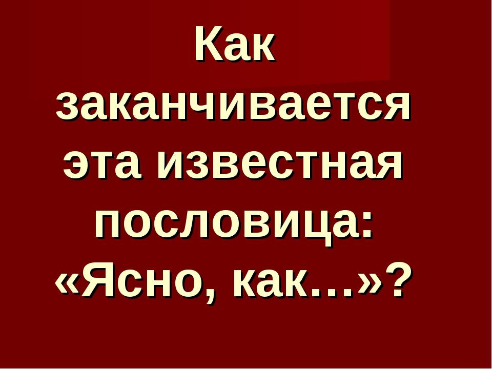 Как заканчивается эта известная пословица: «Ясно, как…»?