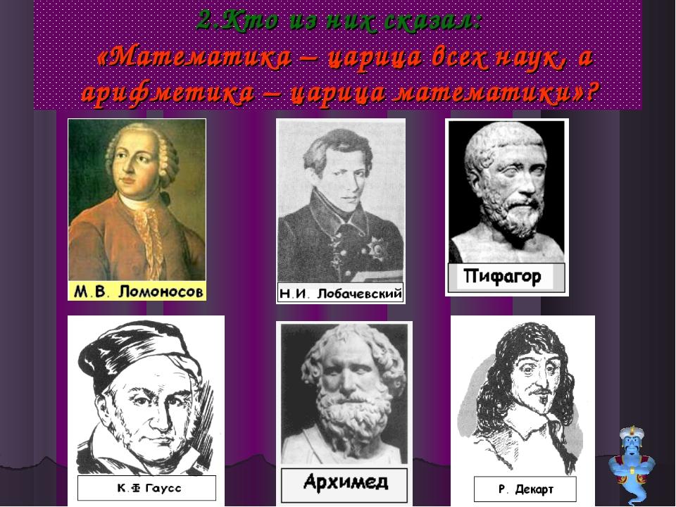 2.Кто из них сказал: «Математика – царица всех наук, а арифметика – царица ма...