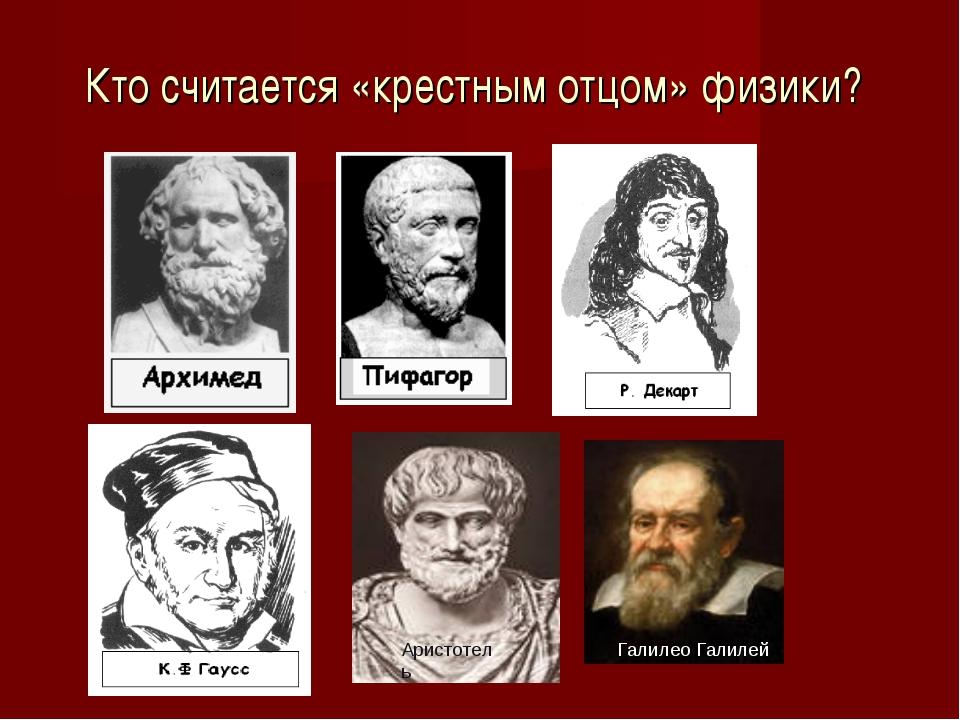 Кто считается «крестным отцом» физики? Галилео Галилей Аристотель