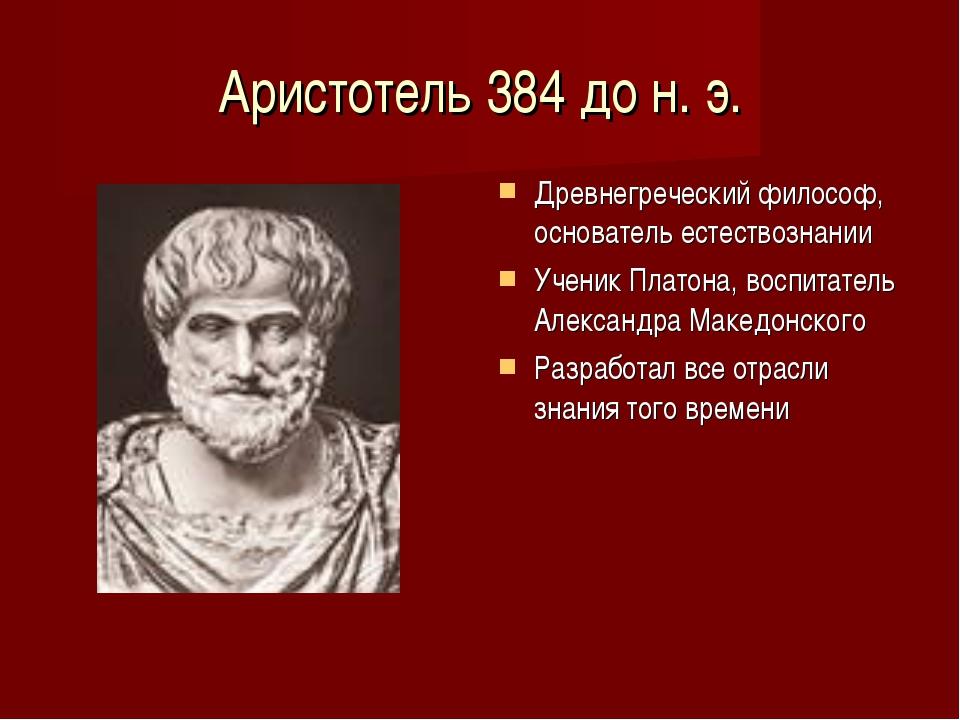 Аристотель 384 до н. э. Древнегреческий философ, основатель естествознании Уч...