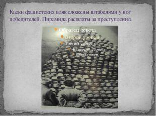 Каски фашистских вояк сложены штабелями у ног победителей. Пирамида расплаты