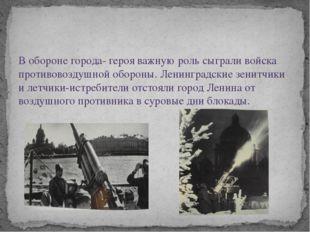 В обороне города- героя важную роль сыграли войска противовоздушной обороны.