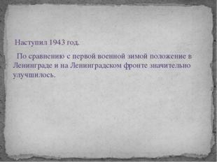 Наступил 1943 год. По сравнению с первой военной зимой положение в Ленинград