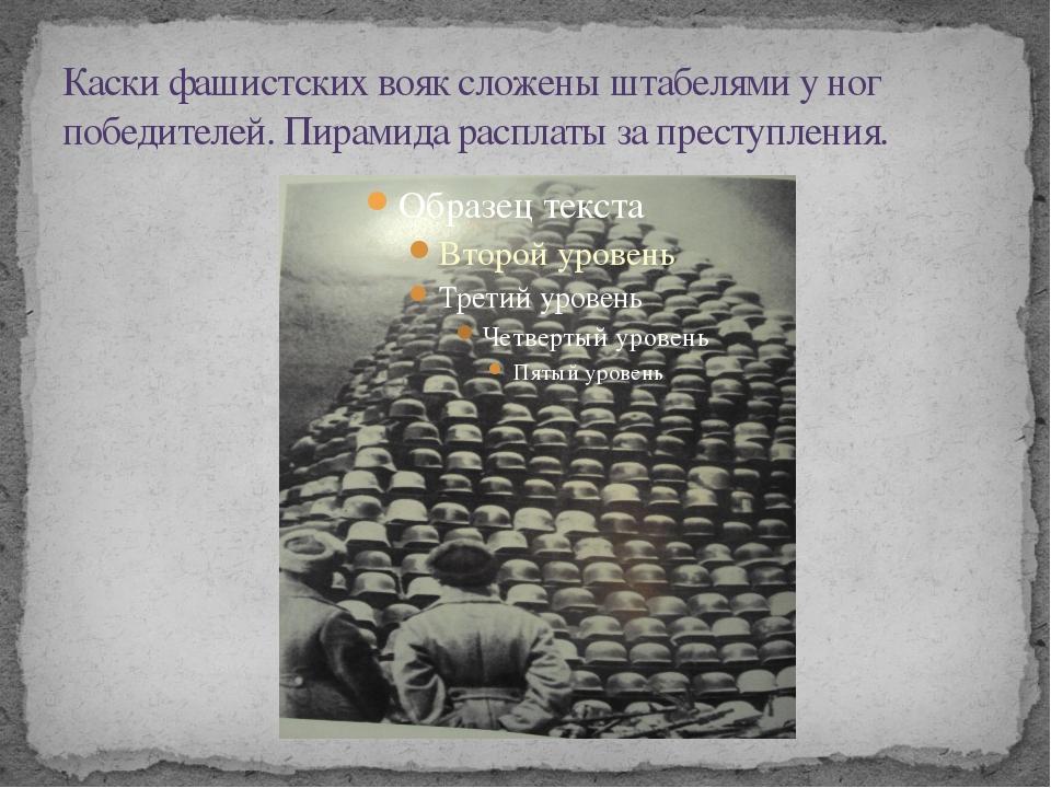 Каски фашистских вояк сложены штабелями у ног победителей. Пирамида расплаты...