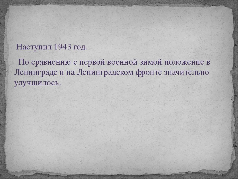 Наступил 1943 год. По сравнению с первой военной зимой положение в Ленинград...
