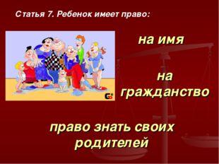 Статья 7. Ребенок имеет право: на имя на гражданство право знать своих родите