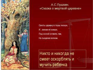 А.С.Пушкин. «Сказка о мертвой царевне» Свесть царевну в глушь лесную, И , свя