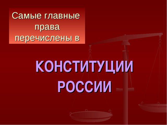 Самые главные права перечислены в КОНСТИТУЦИИ РОССИИ