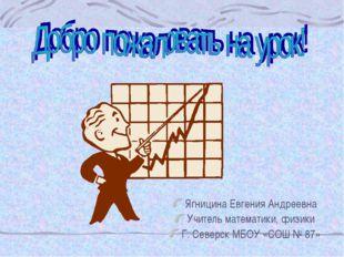 Ягницина Евгения Андреевна Учитель математики, физики Г. Северск МБОУ «СОШ №
