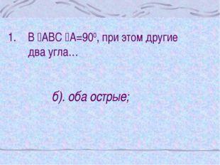 В АВС А=900, при этом другие два угла… б). оба острые;
