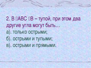 2. В АВС В – тупой, при этом два другие угла могут быть… а). только острыми