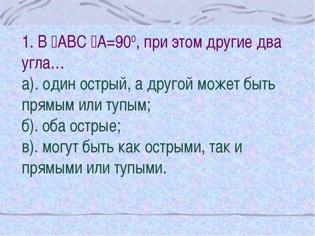 1. В АВС А=900, при этом другие два угла… а). один острый, а другой может б...