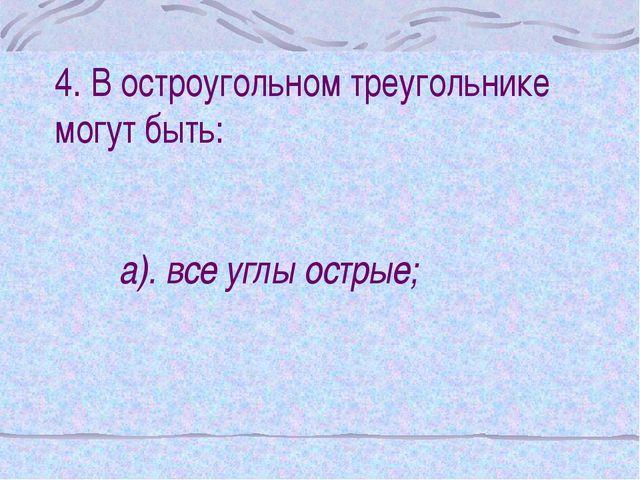 4. В остроугольном треугольнике могут быть: а). все углы острые;