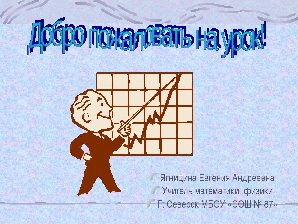 Ягницина Евгения Андреевна Учитель математики, физики Г. Северск МБОУ «СОШ №...