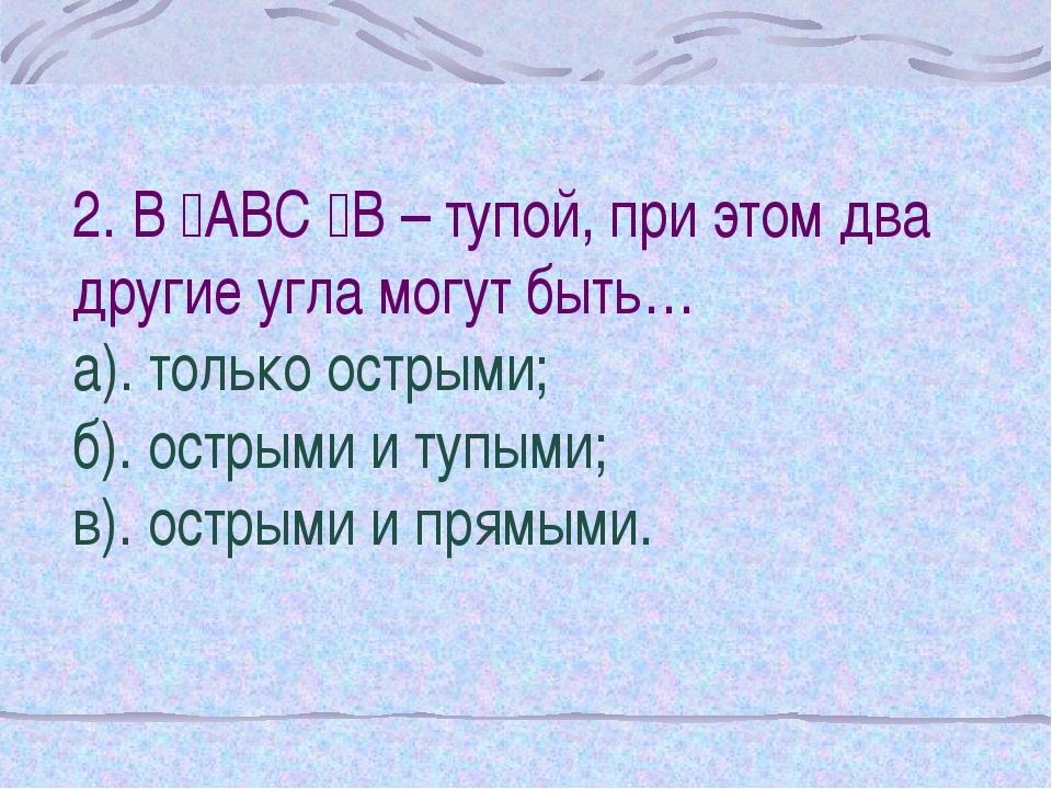 2. В АВС В – тупой, при этом два другие угла могут быть… а). только острыми...
