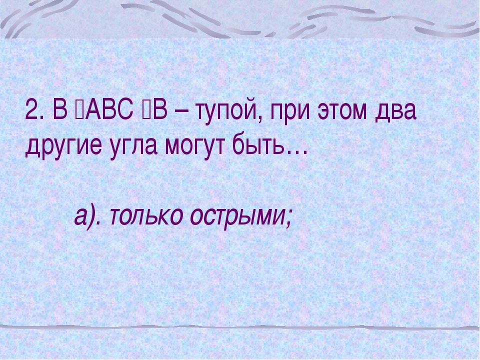 2. В АВС В – тупой, при этом два другие угла могут быть… а). только острыми;