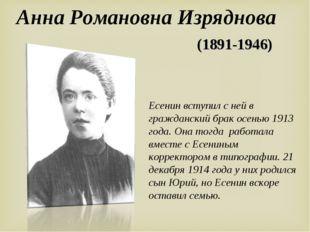 Анна Романовна Изряднова Есенин вступил с ней в гражданский брак осенью 1913