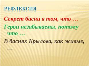 Секрет басни в том, что … Герои незабываемы, потому что … В баснях Крылова, к
