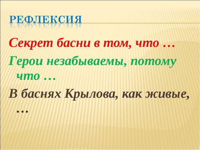 Секрет басни в том, что … Герои незабываемы, потому что … В баснях Крылова, к...