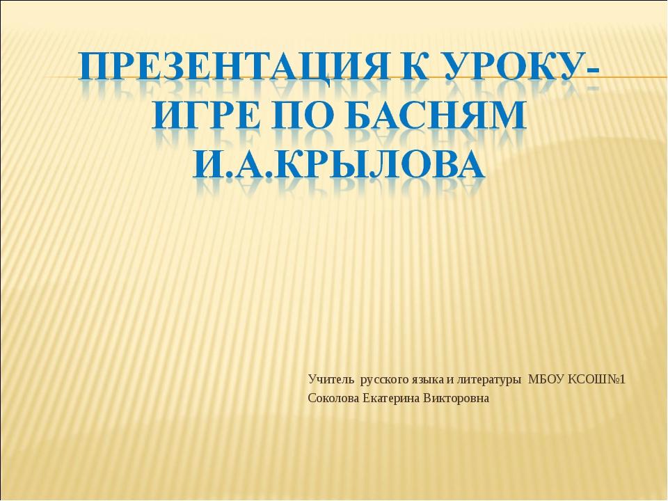 Учитель русского языка и литературы МБОУ КСОШ№1 Соколова Екатерина Викторовна
