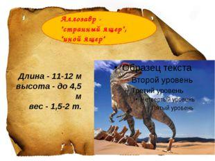 """Аллозавр- """"странный ящер"""", """"иной ящер"""" Длина - 11-12 м высота - до 4,5 м ве"""