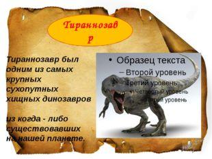 Тираннозаврбыл одним из самых крупных сухопутных хищныхдинозавров из когд