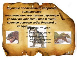 Крупные плотоядные, например гигантозавр или тираннозавр, имели огромную гол