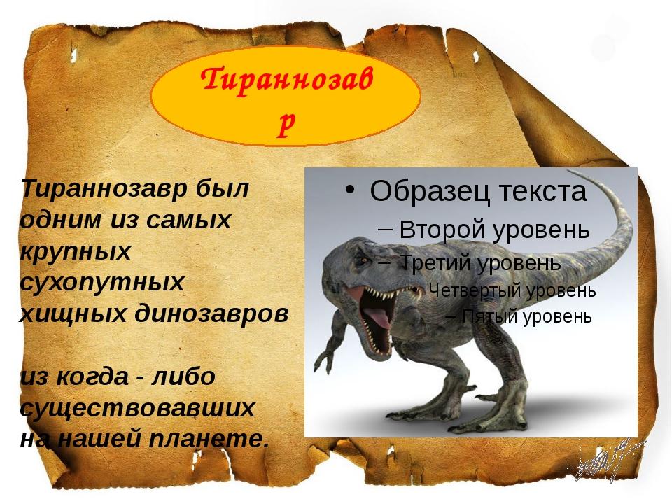 Тираннозаврбыл одним из самых крупных сухопутных хищныхдинозавров из когд...