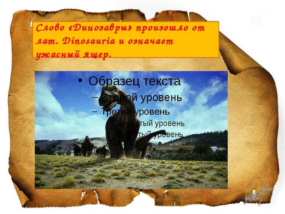 Слово «Динозавры» произошло от лат.Dinosauria и означает ужасный ящер.