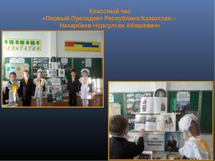 Классный час «Первый Президент Республики Казахстан – Назарбаев Нурсултан Аби