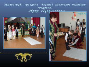 Здравствуй, праздник Наурыз! Казахские народные традиции. Обряд «Тұсаукесер»