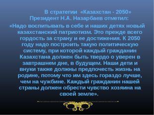 В стратегии «Казахстан - 2050» Президент Н.А. Назарбаев отметил: «Надо воспи