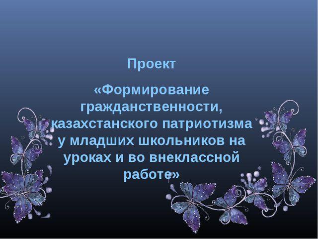 Проект «Формирование гражданственности, казахстанского патриотизма у младших...