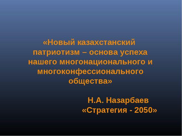«Новый казахстанский патриотизм – основа успеха нашего многонационального и...
