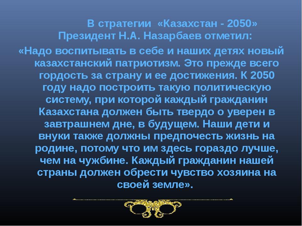 В стратегии «Казахстан - 2050» Президент Н.А. Назарбаев отметил: «Надо воспи...