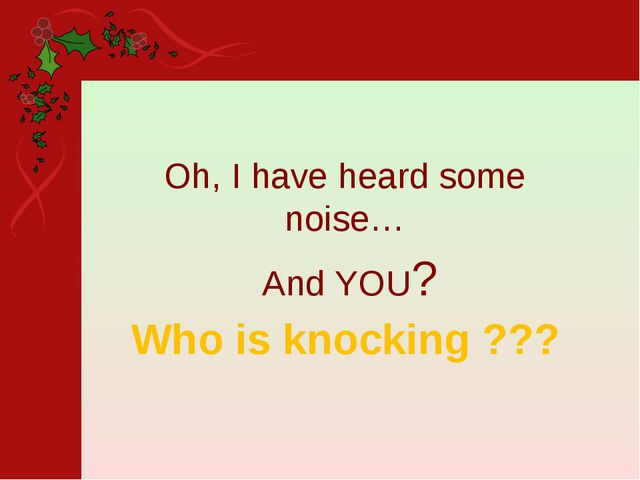 Who is knocking ??? Oh, I have heard some noise… And YOU?